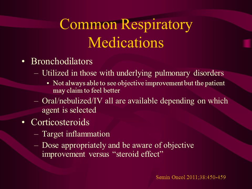 Common Respiratory Medications Bronchodilators –Utilized in those with underlying pulmonary disorders Not always able to see objective improvement but the patient may claim to feel better –Oral/nebulized/IV all are available depending on which agent is selected Corticosteroids –Target inflammation –Dose appropriately and be aware of objective improvement versus steroid effect Semin Oncol 2011;38:450-459