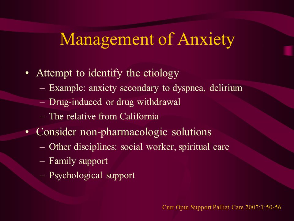 Management of Anxiety Attempt to identify the etiology –Example: anxiety secondary to dyspnea, delirium –Drug-induced or drug withdrawal –The relative from California Consider non-pharmacologic solutions –Other disciplines: social worker, spiritual care –Family support –Psychological support Curr Opin Support Palliat Care 2007;1:50-56