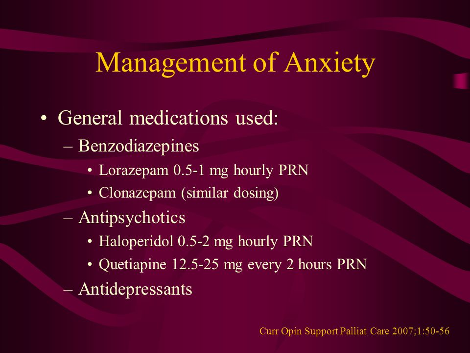 Management of Anxiety General medications used: –Benzodiazepines Lorazepam 0.5-1 mg hourly PRN Clonazepam (similar dosing) –Antipsychotics Haloperidol 0.5-2 mg hourly PRN Quetiapine 12.5-25 mg every 2 hours PRN –Antidepressants Curr Opin Support Palliat Care 2007;1:50-56