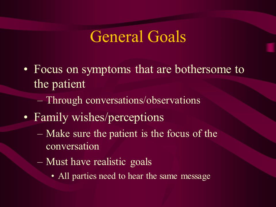 General Goals Avoid perception of giving up –Withdrawal of unnecessary medications/turning off devices is reasonable Focus is a transition of care away from a curative approach