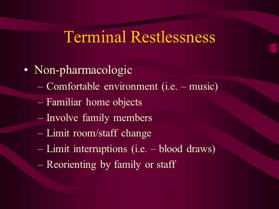 Terminal Restlessness Non-pharmacologic –Comfortable environment (i.e.