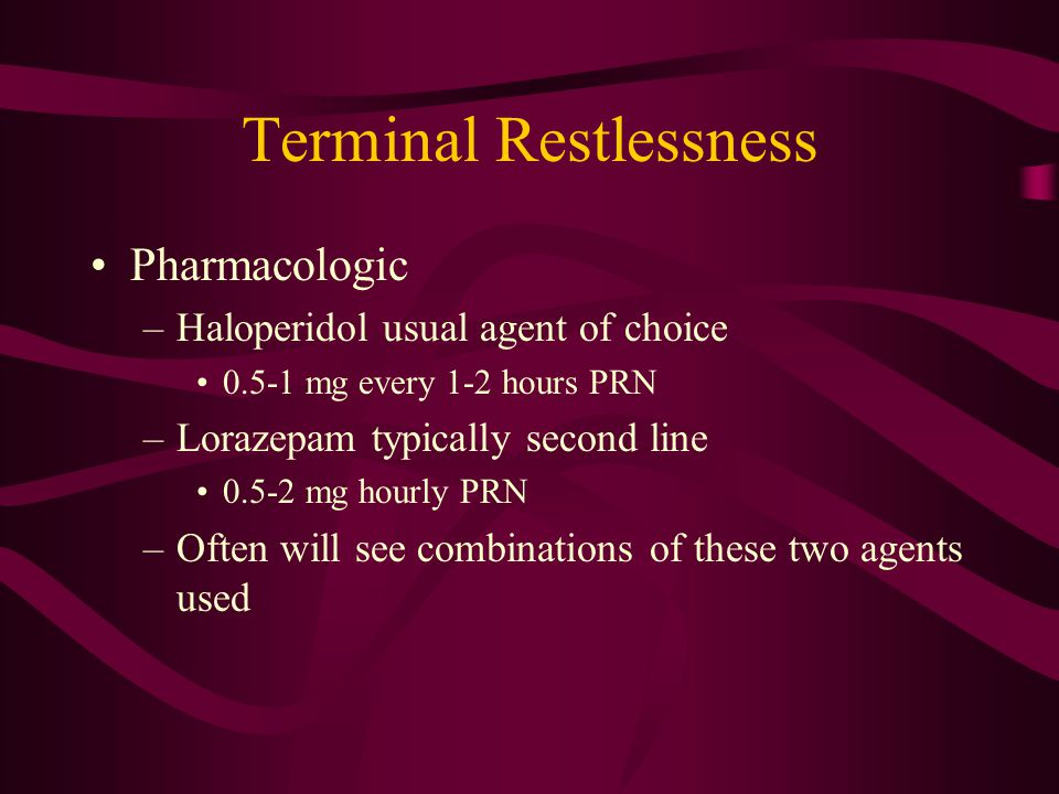Terminal Restlessness Pharmacologic –Haloperidol usual agent of choice 0.5-1 mg every 1-2 hours PRN –Lorazepam typically second line 0.5-2 mg hourly PRN –Often will see combinations of these two agents used