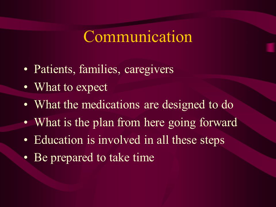 Communication Patients, families, caregivers What to expect What the medications are designed to do What is the plan from here going forward Education is involved in all these steps Be prepared to take time