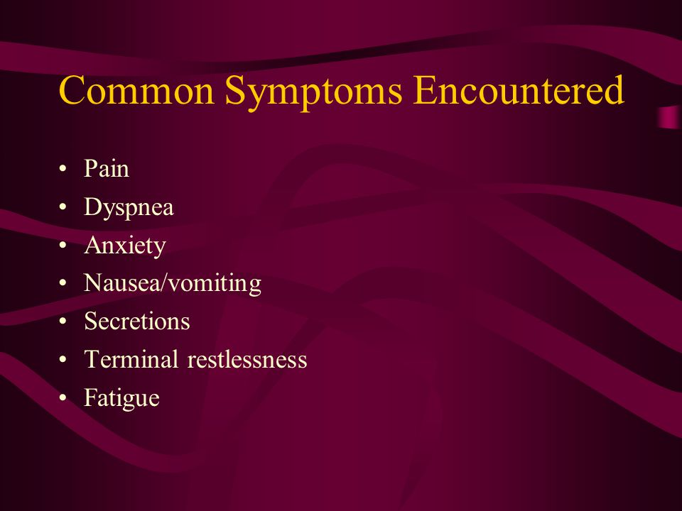 Common Symptoms Encountered Pain Dyspnea Anxiety Nausea/vomiting Secretions Terminal restlessness Fatigue
