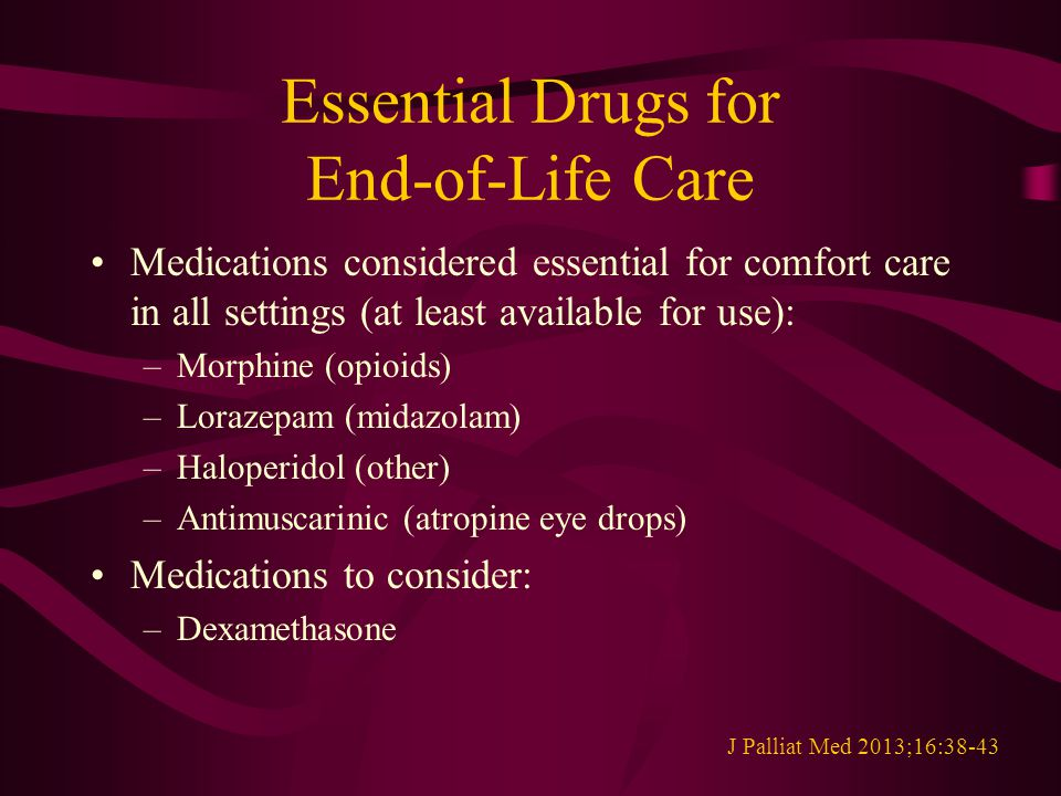 Essential Drugs for End-of-Life Care Medications considered essential for comfort care in all settings (at least available for use): –Morphine (opioids) –Lorazepam (midazolam) –Haloperidol (other) –Antimuscarinic (atropine eye drops) Medications to consider: –Dexamethasone J Palliat Med 2013;16:38-43