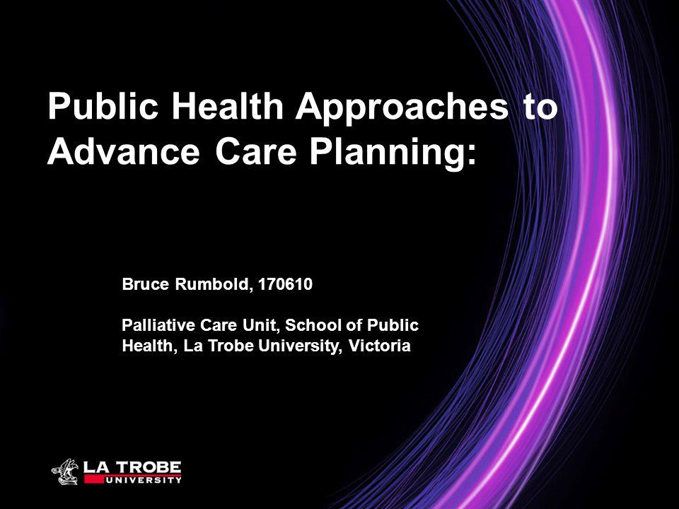 Bruce Rumbold, 170610 Palliative Care Unit, School of Public Health, La Trobe University, Victoria Public Health Approaches to Advance Care Planning:
