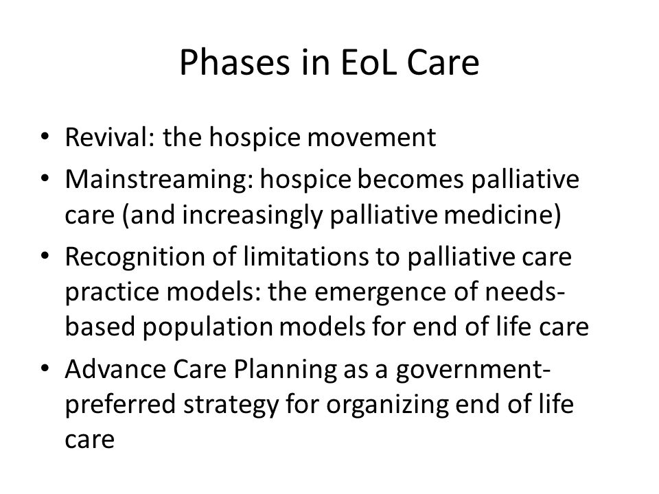Phases in EoL Care Revival: the hospice movement Mainstreaming: hospice becomes palliative care (and increasingly palliative medicine) Recognition of limitations to palliative care practice models: the emergence of needs- based population models for end of life care Advance Care Planning as a government- preferred strategy for organizing end of life care