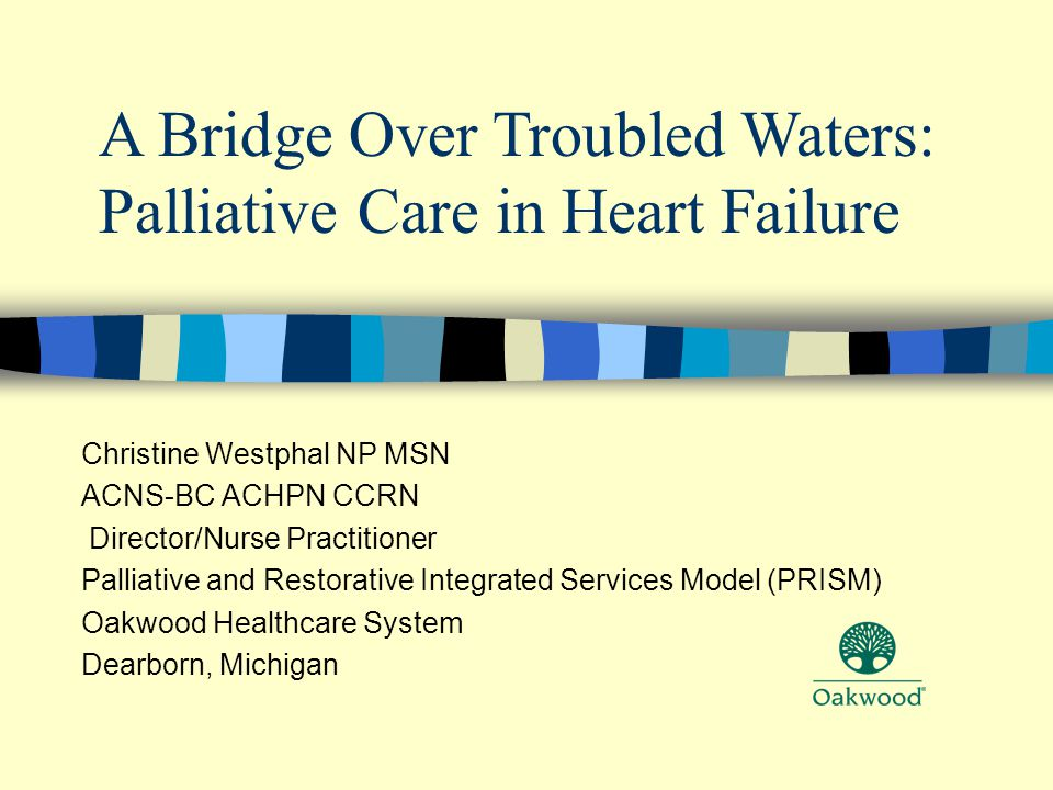 Christine Westphal NP MSN ACNS-BC ACHPN CCRN Director/Nurse Practitioner Palliative and Restorative Integrated Services Model (PRISM) Oakwood Healthcare System Dearborn, Michigan A Bridge Over Troubled Waters: Palliative Care in Heart Failure