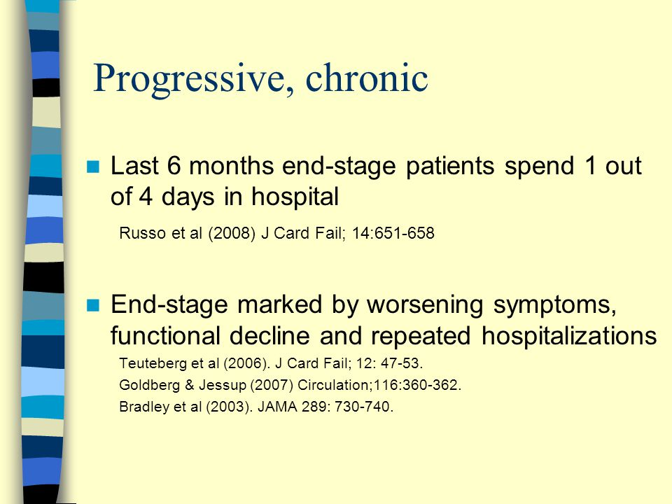 Progressive, chronic Last 6 months end-stage patients spend 1 out of 4 days in hospital Russo et al (2008) J Card Fail; 14:651-658 End-stage marked by worsening symptoms, functional decline and repeated hospitalizations Teuteberg et al (2006).