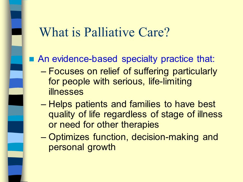 What is Palliative Care? An evidence-based specialty practice that: –Focuses on relief of suffering particularly for people with serious, life-limitin