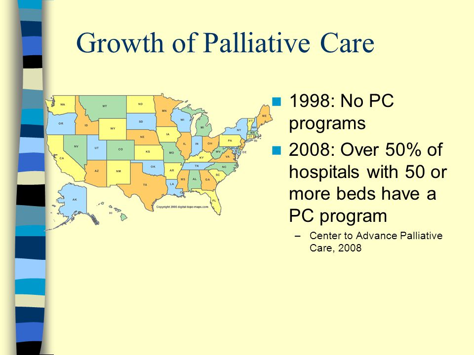 Growth of Palliative Care 1998: No PC programs 2008: Over 50% of hospitals with 50 or more beds have a PC program –Center to Advance Palliative Care,