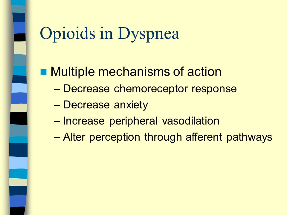 Opioids in Dyspnea Multiple mechanisms of action –Decrease chemoreceptor response –Decrease anxiety –Increase peripheral vasodilation –Alter perception through afferent pathways