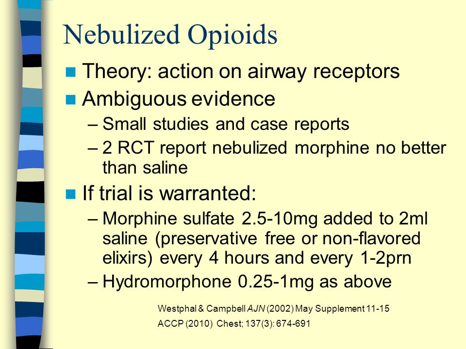 Nebulized Opioids Theory: action on airway receptors Ambiguous evidence –Small studies and case reports –2 RCT report nebulized morphine no better than saline If trial is warranted: –Morphine sulfate 2.5-10mg added to 2ml saline (preservative free or non-flavored elixirs) every 4 hours and every 1-2prn –Hydromorphone 0.25-1mg as above Westphal & Campbell AJN (2002) May Supplement 11-15 ACCP (2010) Chest; 137(3): 674-691