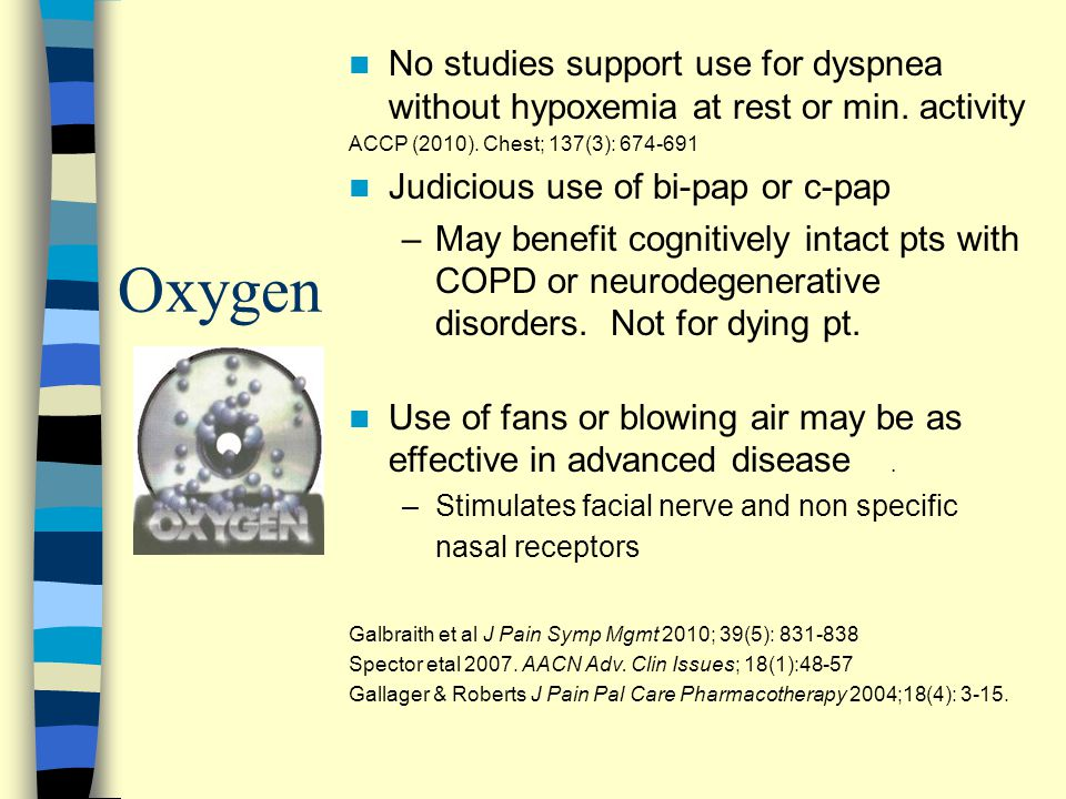 Oxygen No studies support use for dyspnea without hypoxemia at rest or min. activity ACCP (2010). Chest; 137(3): 674-691 Judicious use of bi-pap or c-