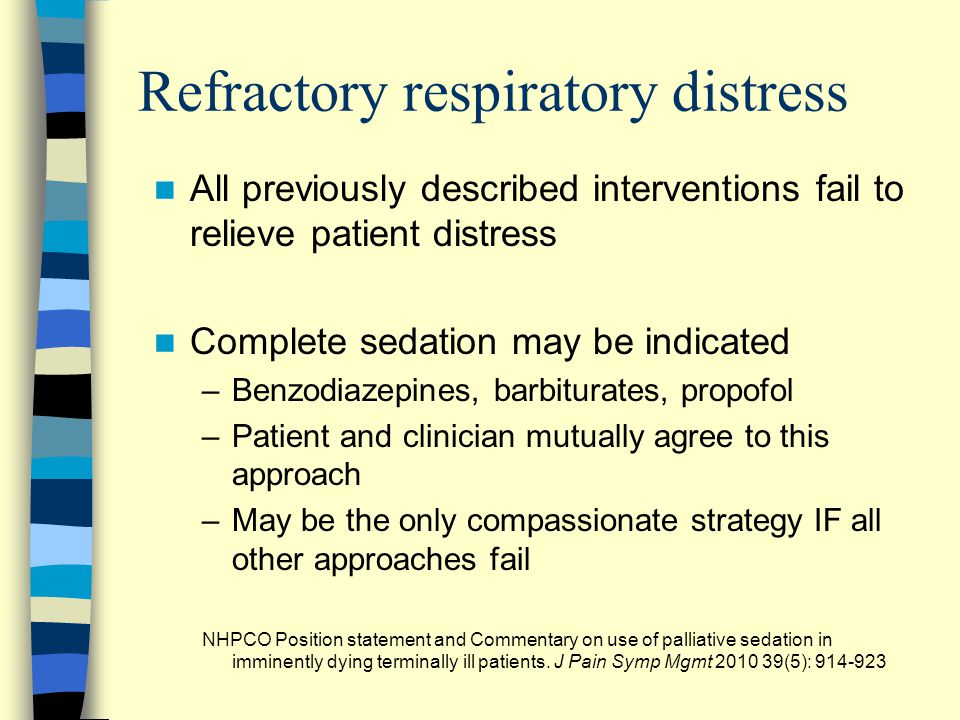 Refractory respiratory distress All previously described interventions fail to relieve patient distress Complete sedation may be indicated –Benzodiaze