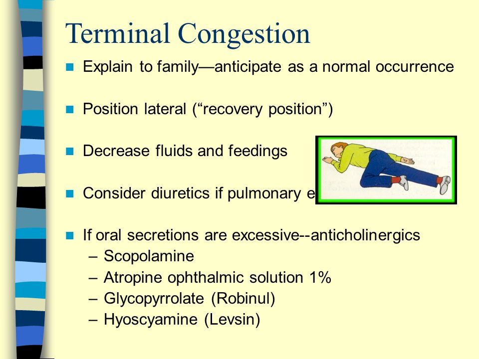 Terminal Congestion Explain to family—anticipate as a normal occurrence Position lateral ( recovery position ) Decrease fluids and feedings Consider diuretics if pulmonary edema If oral secretions are excessive--anticholinergics –Scopolamine –Atropine ophthalmic solution 1% –Glycopyrrolate (Robinul) –Hyoscyamine (Levsin)