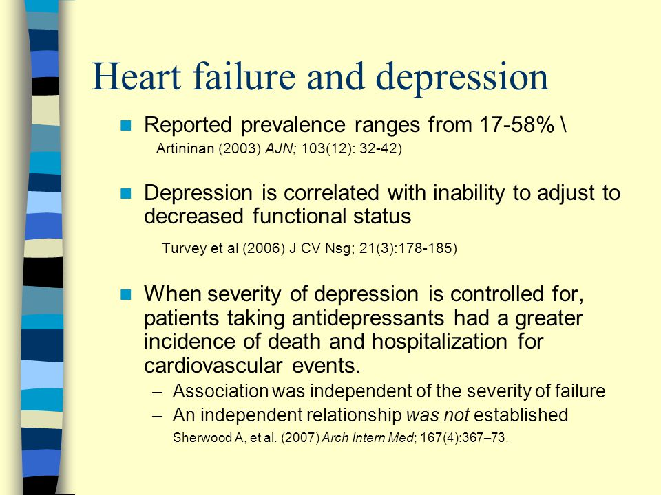 Heart failure and depression Reported prevalence ranges from 17-58% \ Artininan (2003) AJN; 103(12): 32-42) Depression is correlated with inability to adjust to decreased functional status Turvey et al (2006) J CV Nsg; 21(3):178-185) When severity of depression is controlled for, patients taking antidepressants had a greater incidence of death and hospitalization for cardiovascular events.