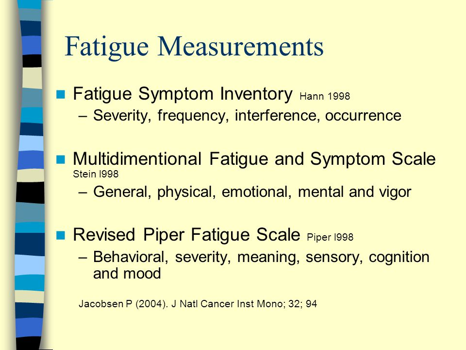 Fatigue Measurements Fatigue Symptom Inventory Hann 1998 –Severity, frequency, interference, occurrence Multidimentional Fatigue and Symptom Scale Stein l998 –General, physical, emotional, mental and vigor Revised Piper Fatigue Scale Piper l998 –Behavioral, severity, meaning, sensory, cognition and mood Jacobsen P (2004).