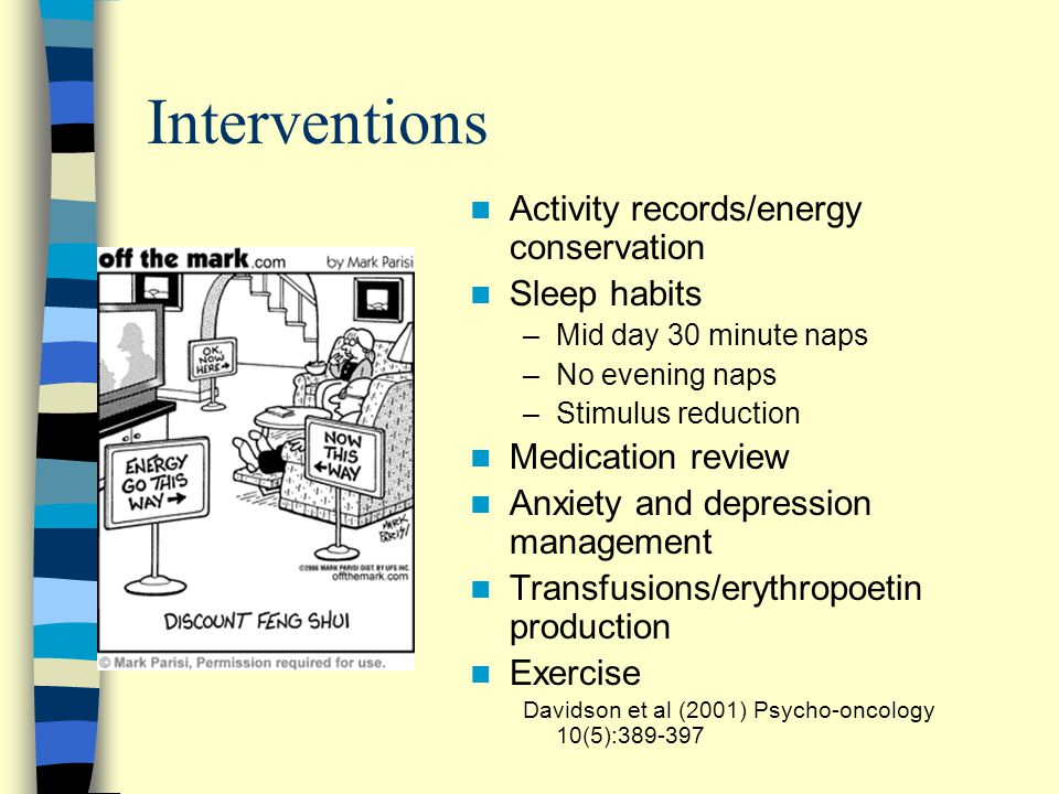 Interventions Activity records/energy conservation Sleep habits –Mid day 30 minute naps –No evening naps –Stimulus reduction Medication review Anxiety