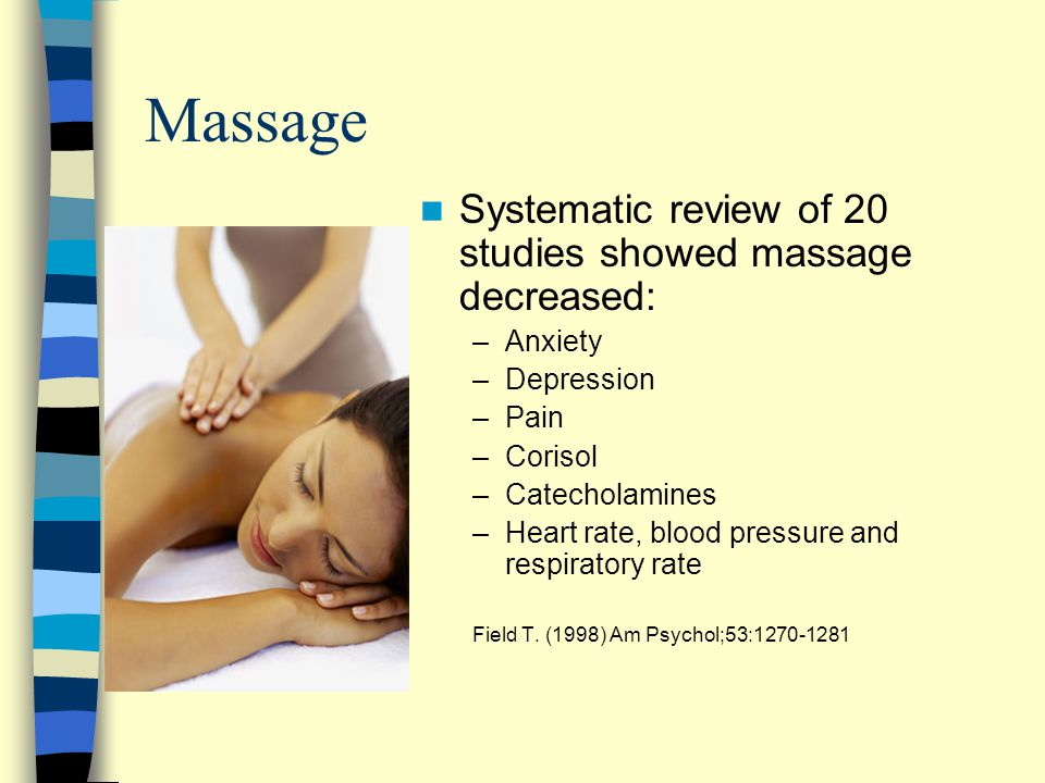 Massage Systematic review of 20 studies showed massage decreased: –Anxiety –Depression –Pain –Corisol –Catecholamines –Heart rate, blood pressure and respiratory rate Field T.