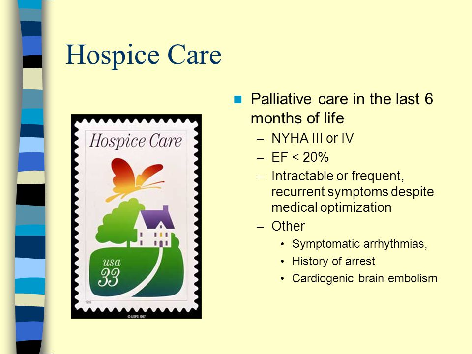Hospice Care Palliative care in the last 6 months of life –NYHA III or IV –EF < 20% –Intractable or frequent, recurrent symptoms despite medical optimization –Other Symptomatic arrhythmias, History of arrest Cardiogenic brain embolism