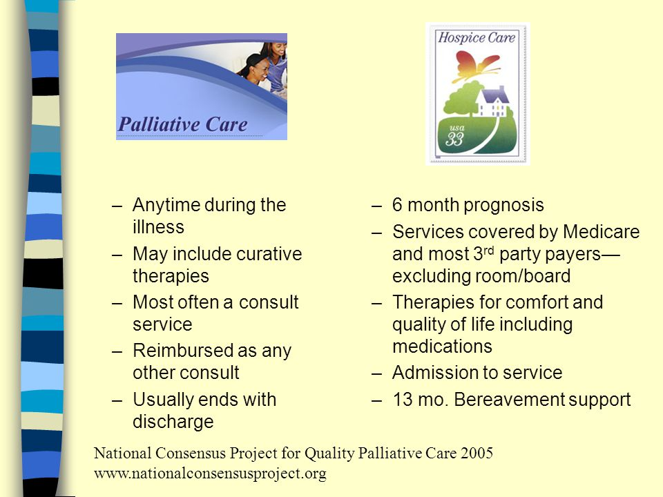 –Anytime during the illness –May include curative therapies –Most often a consult service –Reimbursed as any other consult –Usually ends with discharge –6 month prognosis –Services covered by Medicare and most 3 rd party payers— excluding room/board –Therapies for comfort and quality of life including medications –Admission to service –13 mo.