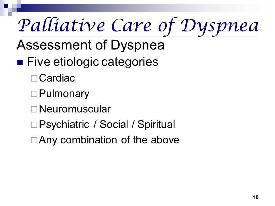10 Palliative Care of Dyspnea Assessment of Dyspnea Five etiologic categories  Cardiac  Pulmonary  Neuromuscular  Psychiatric / Social / Spiritual