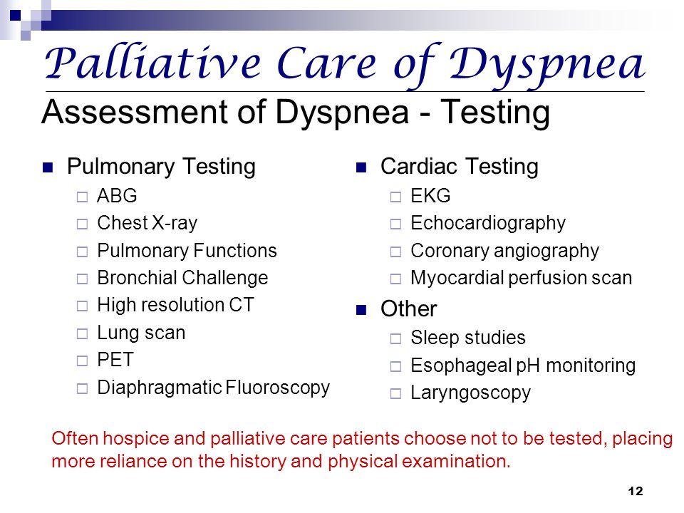 12 Palliative Care of Dyspnea Assessment of Dyspnea - Testing Pulmonary Testing  ABG  Chest X-ray  Pulmonary Functions  Bronchial Challenge  High