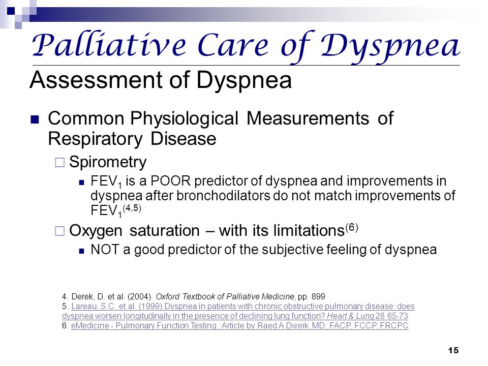 15 Palliative Care of Dyspnea Assessment of Dyspnea Common Physiological Measurements of Respiratory Disease  Spirometry FEV 1 is a POOR predictor of