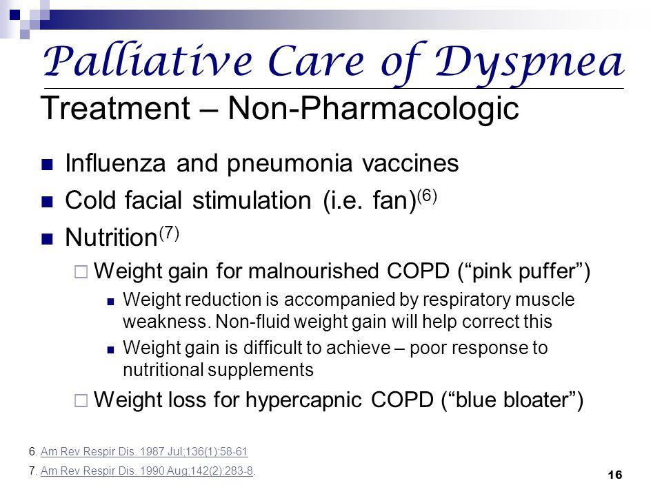 16 Palliative Care of Dyspnea Treatment – Non-Pharmacologic Influenza and pneumonia vaccines Cold facial stimulation (i.e. fan) (6) Nutrition (7)  We