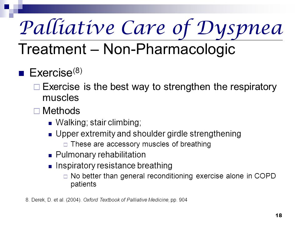 18 Palliative Care of Dyspnea Treatment – Non-Pharmacologic Exercise (8)  Exercise is the best way to strengthen the respiratory muscles  Methods Wa