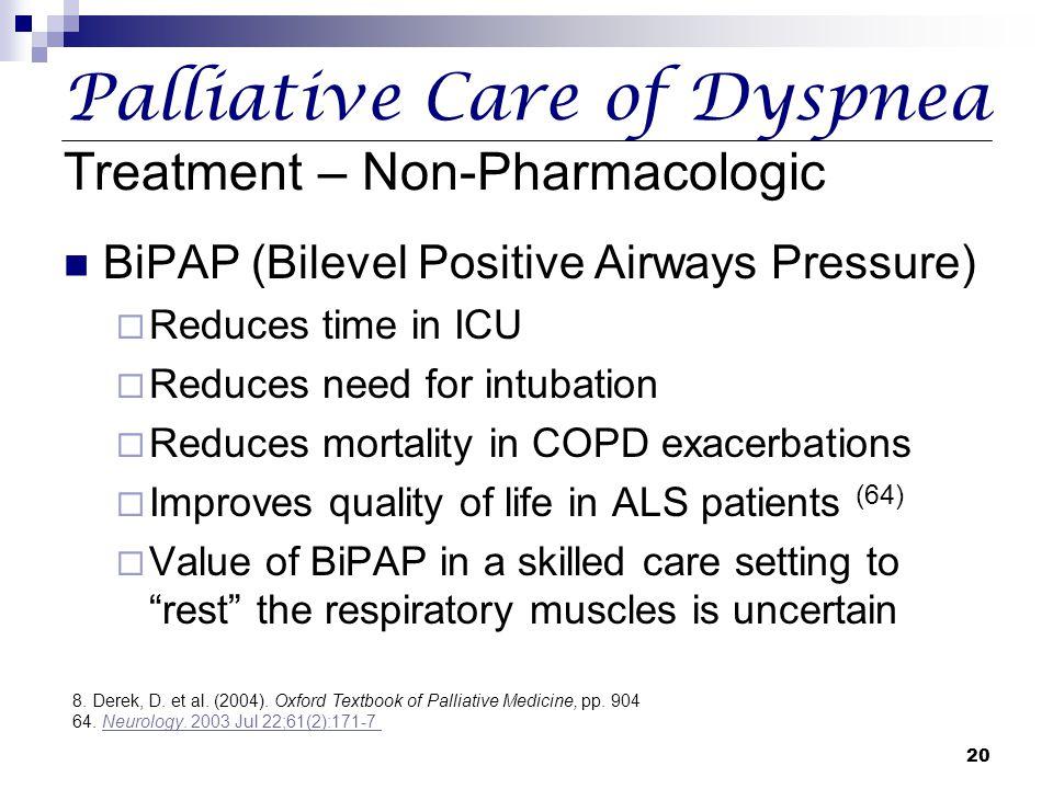 20 Palliative Care of Dyspnea Treatment – Non-Pharmacologic BiPAP (Bilevel Positive Airways Pressure)  Reduces time in ICU  Reduces need for intubat