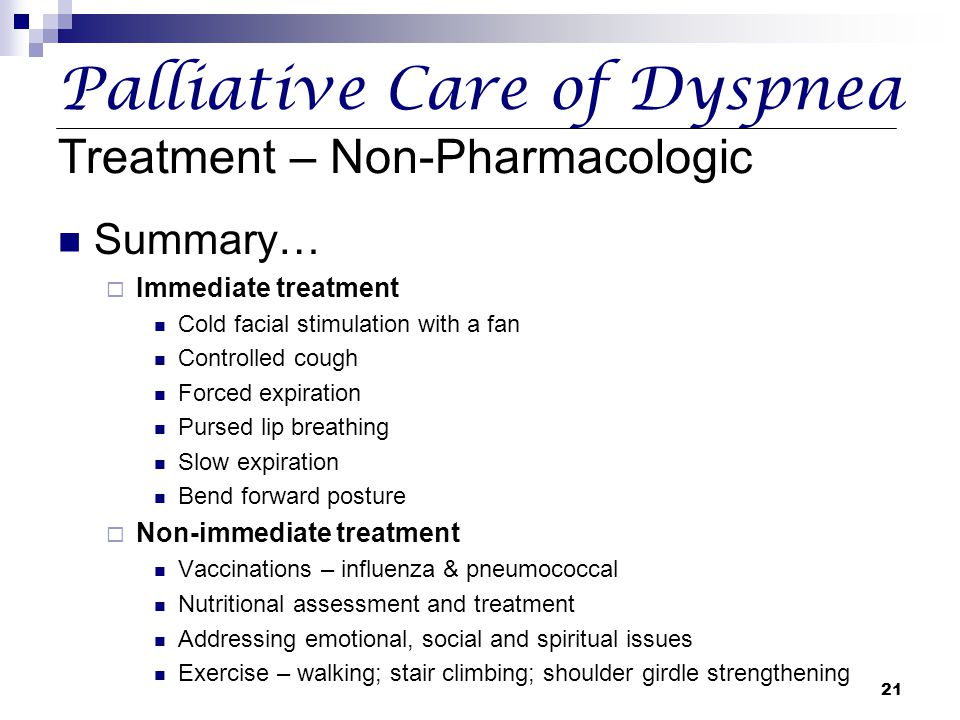 21 Palliative Care of Dyspnea Treatment – Non-Pharmacologic Summary…  Immediate treatment Cold facial stimulation with a fan Controlled cough Forced