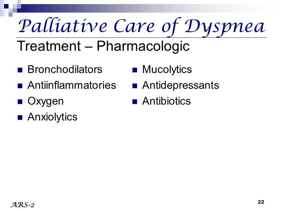 22 Palliative Care of Dyspnea Treatment – Pharmacologic Bronchodilators Antiinflammatories Oxygen Anxiolytics Mucolytics Antidepressants Antibiotics A