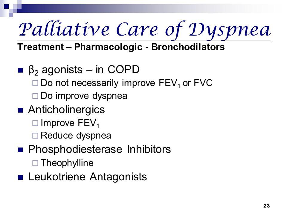 23 Palliative Care of Dyspnea Treatment – Pharmacologic - Bronchodilators β 2 agonists – in COPD  Do not necessarily improve FEV 1 or FVC  Do improv