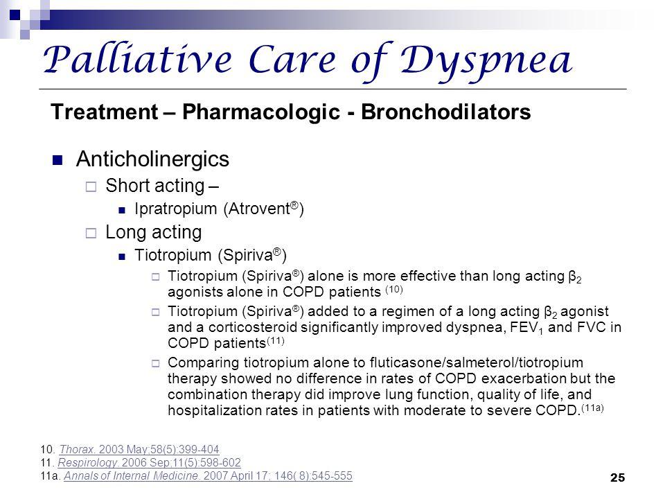 25 Palliative Care of Dyspnea Treatment – Pharmacologic - Bronchodilators Anticholinergics  Short acting – Ipratropium (Atrovent ® )  Long acting Ti