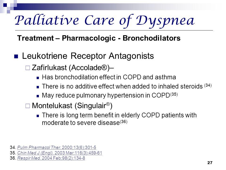 27 Palliative Care of Dyspnea Treatment – Pharmacologic - Bronchodilators Leukotriene Receptor Antagonists  Zafirlukast (Accolade®)– Has bronchodilat