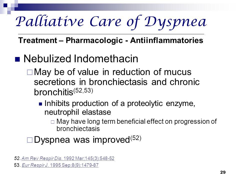 29 Palliative Care of Dyspnea Treatment – Pharmacologic - Antiinflammatories Nebulized Indomethacin  May be of value in reduction of mucus secretions