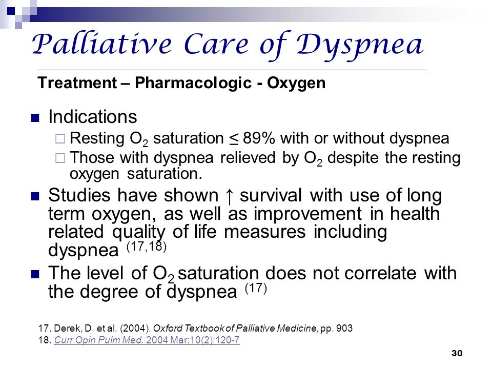 30 Palliative Care of Dyspnea Treatment – Pharmacologic - Oxygen Indications  Resting O 2 saturation ≤ 89% with or without dyspnea  Those with dyspn