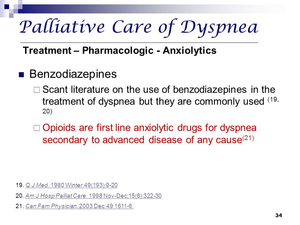 34 Palliative Care of Dyspnea Treatment – Pharmacologic - Anxiolytics Benzodiazepines  Scant literature on the use of benzodiazepines in the treatmen