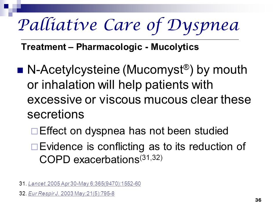 36 Palliative Care of Dyspnea Treatment – Pharmacologic - Mucolytics N-Acetylcysteine (Mucomyst ® ) by mouth or inhalation will help patients with exc