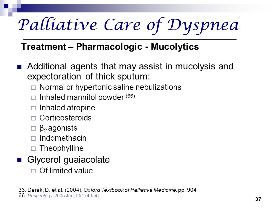 37 Palliative Care of Dyspnea Treatment – Pharmacologic - Mucolytics Additional agents that may assist in mucolysis and expectoration of thick sputum: