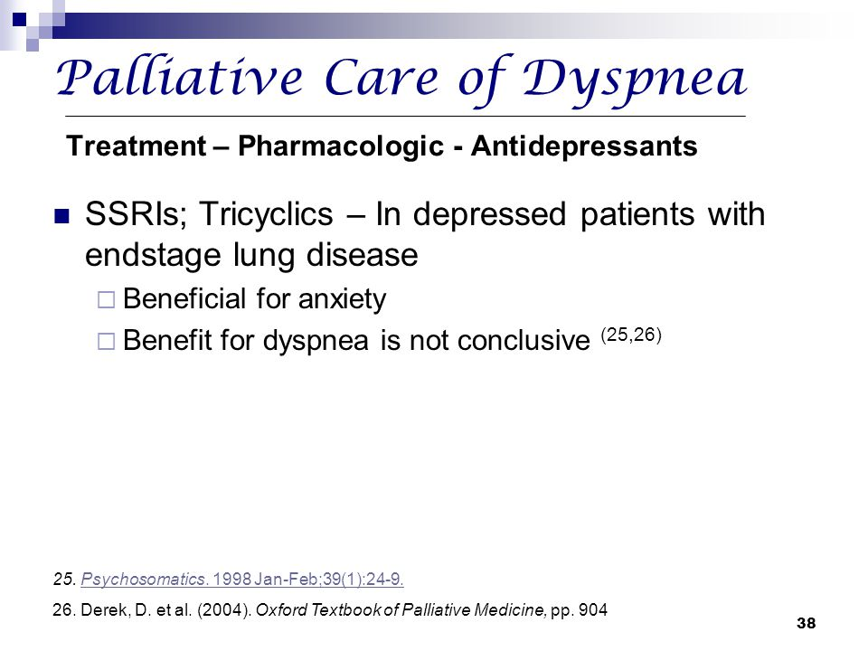 38 Palliative Care of Dyspnea Treatment – Pharmacologic - Antidepressants SSRIs; Tricyclics – In depressed patients with endstage lung disease  Benef