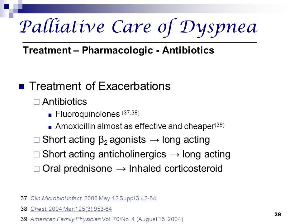 39 Palliative Care of Dyspnea Treatment – Pharmacologic - Antibiotics Treatment of Exacerbations  Antibiotics Fluoroquinolones (37,38) Amoxicillin al