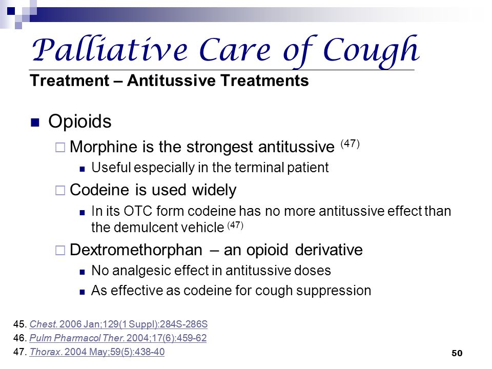 50 Palliative Care of Cough Treatment – Antitussive Treatments Opioids  Morphine is the strongest antitussive (47) Useful especially in the terminal