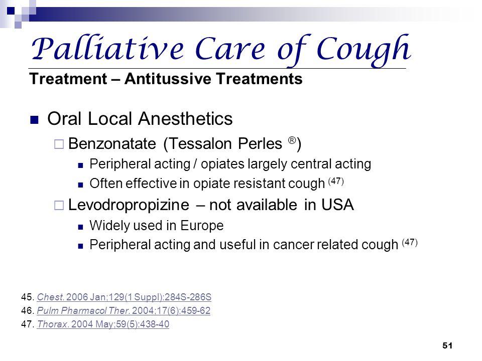 51 Palliative Care of Cough Treatment – Antitussive Treatments Oral Local Anesthetics  Benzonatate (Tessalon Perles ® ) Peripheral acting / opiates l