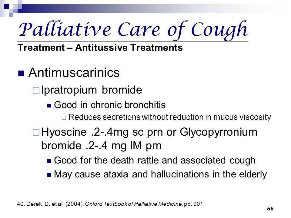 55 Palliative Care of Cough Treatment – Antitussive Treatments Antimuscarinics  Ipratropium bromide Good in chronic bronchitis  Reduces secretions w