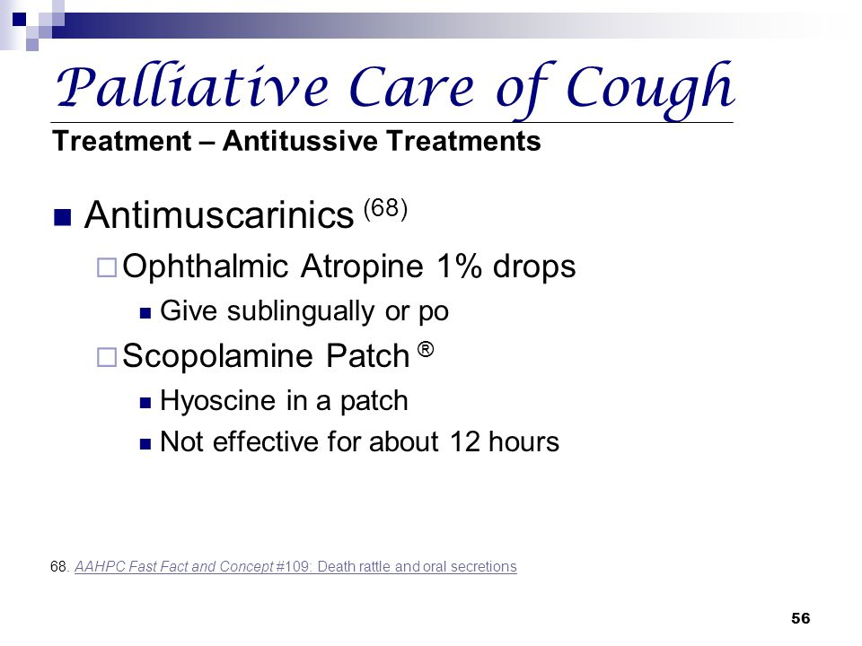56 Palliative Care of Cough Treatment – Antitussive Treatments Antimuscarinics (68)  Ophthalmic Atropine 1% drops Give sublingually or po  Scopolami