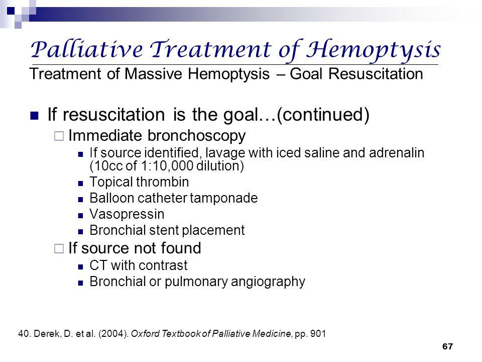 67 Palliative Treatment of Hemoptysis Treatment of Massive Hemoptysis – Goal Resuscitation If resuscitation is the goal…(continued)  Immediate bronch