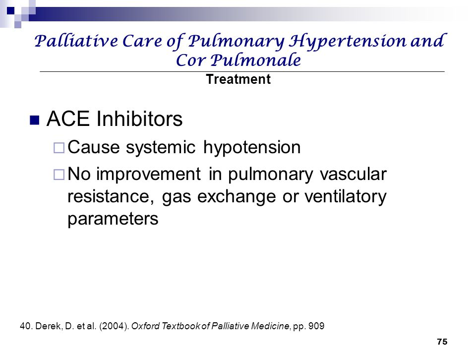 75 Palliative Care of Pulmonary Hypertension and Cor Pulmonale Treatment ACE Inhibitors  Cause systemic hypotension  No improvement in pulmonary vas